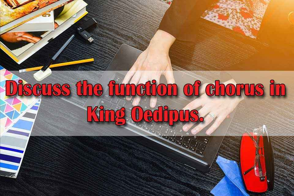 Discuss the function of chorus in King Oedipus.